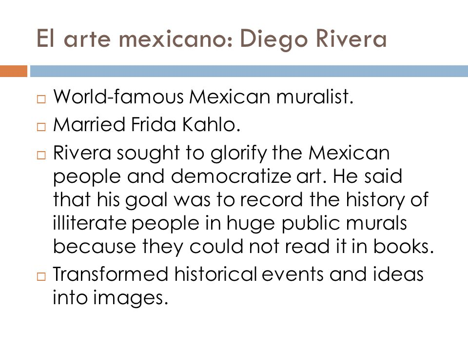 El arte mexicano: Diego Rivera  World-famous Mexican muralist.  Married Frida Kahlo.  Rivera sought to glorify the Mexican people and democratize a