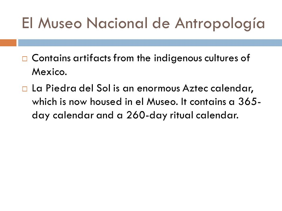 El Museo Nacional de Antropología  Contains artifacts from the indigenous cultures of Mexico.