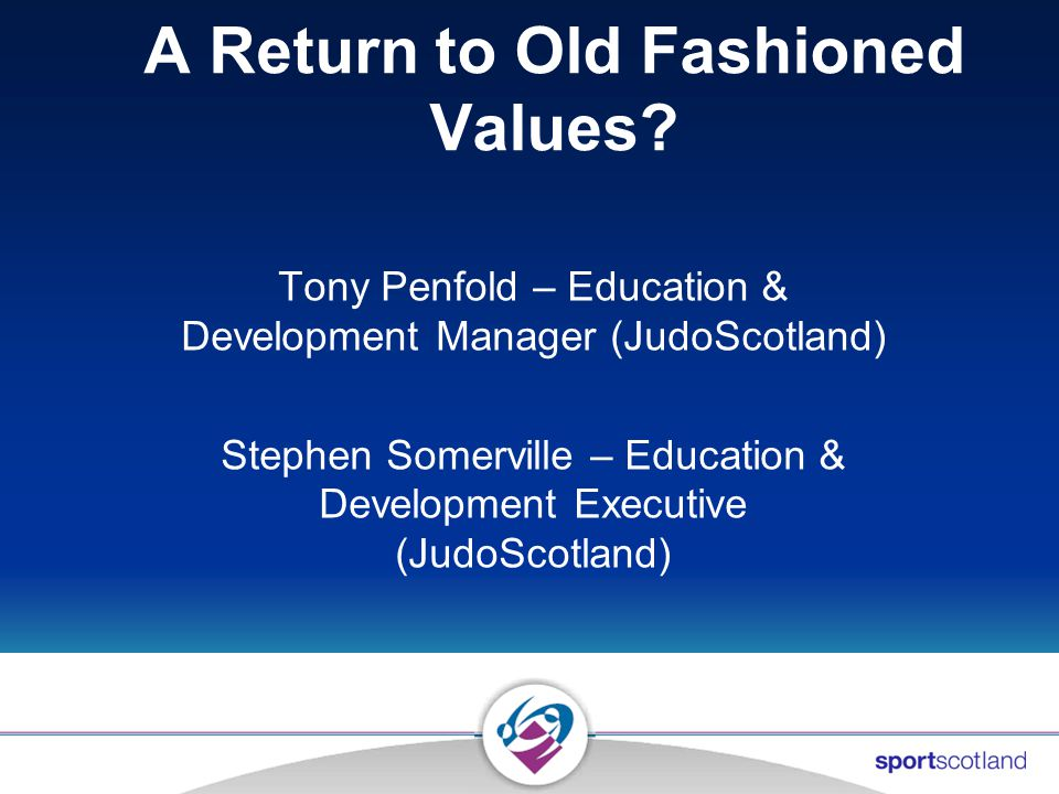 A Return to Old Fashioned Values? Tony Penfold – Education & Development Manager (JudoScotland) Stephen Somerville – Education & Development Executive