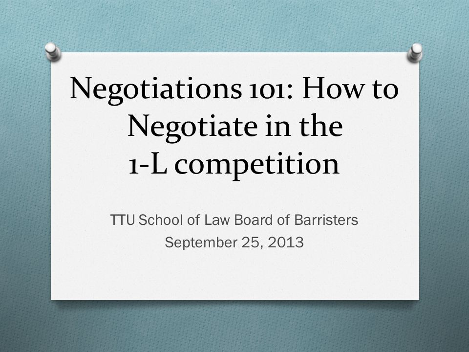 Negotiations 101: How to Negotiate in the 1-L competition TTU School of Law Board of Barristers September 25, 2013