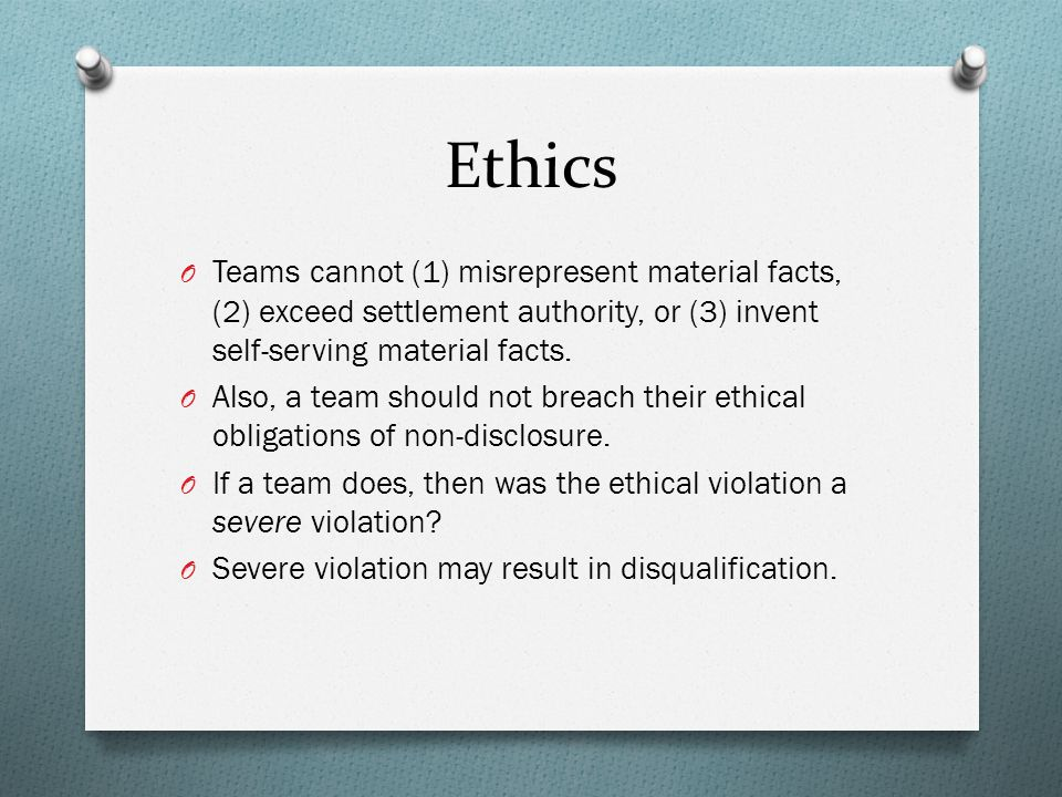 Ethics O Teams cannot (1) misrepresent material facts, (2) exceed settlement authority, or (3) invent self-serving material facts.