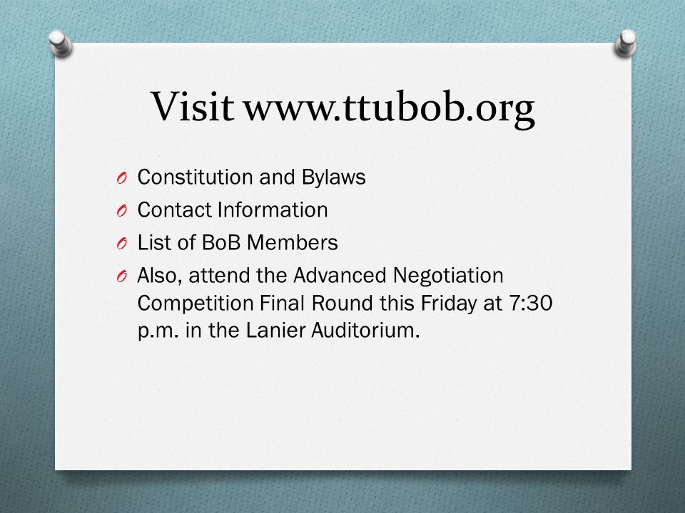 Visit www.ttubob.org O Constitution and Bylaws O Contact Information O List of BoB Members O Also, attend the Advanced Negotiation Competition Final Round this Friday at 7:30 p.m.