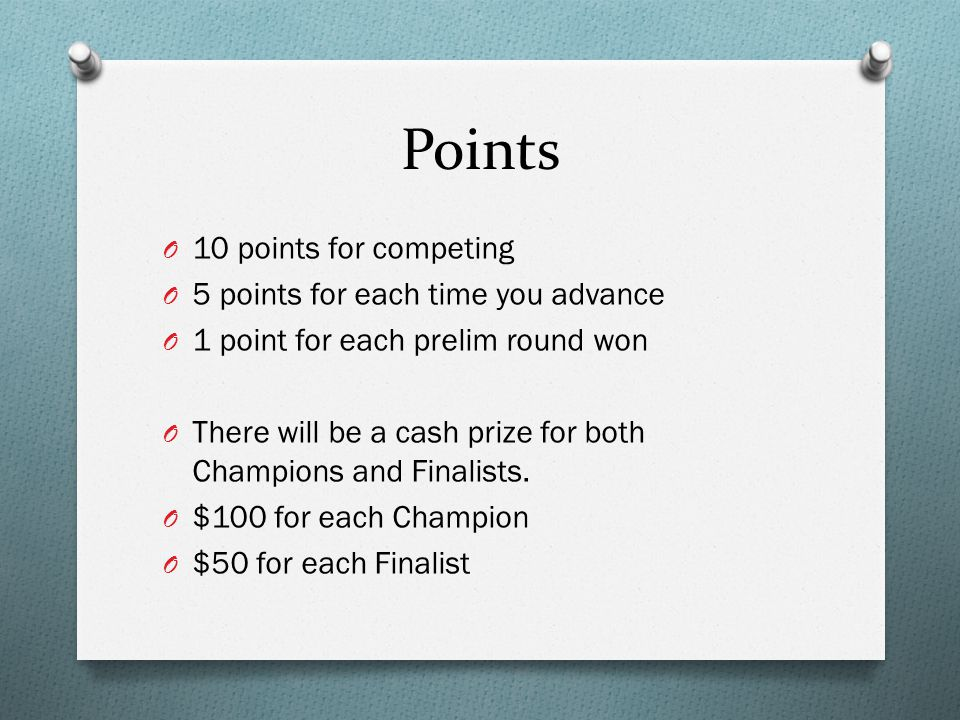 Points O 10 points for competing O 5 points for each time you advance O 1 point for each prelim round won O There will be a cash prize for both Champions and Finalists.