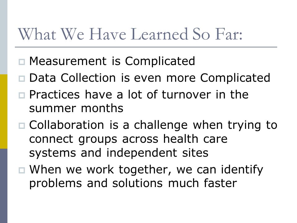 What We Have Learned So Far:  Measurement is Complicated  Data Collection is even more Complicated  Practices have a lot of turnover in the summer months  Collaboration is a challenge when trying to connect groups across health care systems and independent sites  When we work together, we can identify problems and solutions much faster
