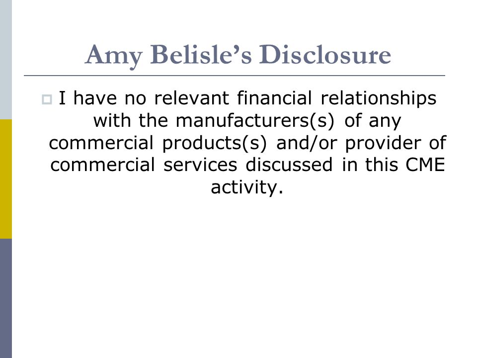 Amy Belisle's Disclosure  I have no relevant financial relationships with the manufacturers(s) of any commercial products(s) and/or provider of commercial services discussed in this CME activity.