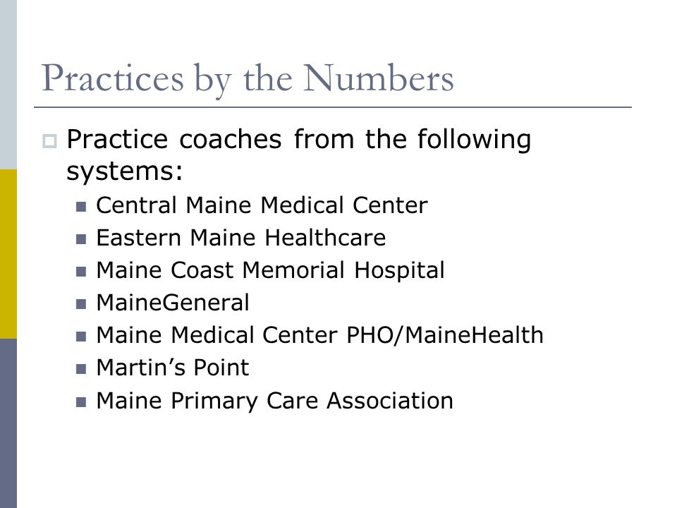 Practices by the Numbers  Practice coaches from the following systems: Central Maine Medical Center Eastern Maine Healthcare Maine Coast Memorial Hospital MaineGeneral Maine Medical Center PHO/MaineHealth Martin's Point Maine Primary Care Association