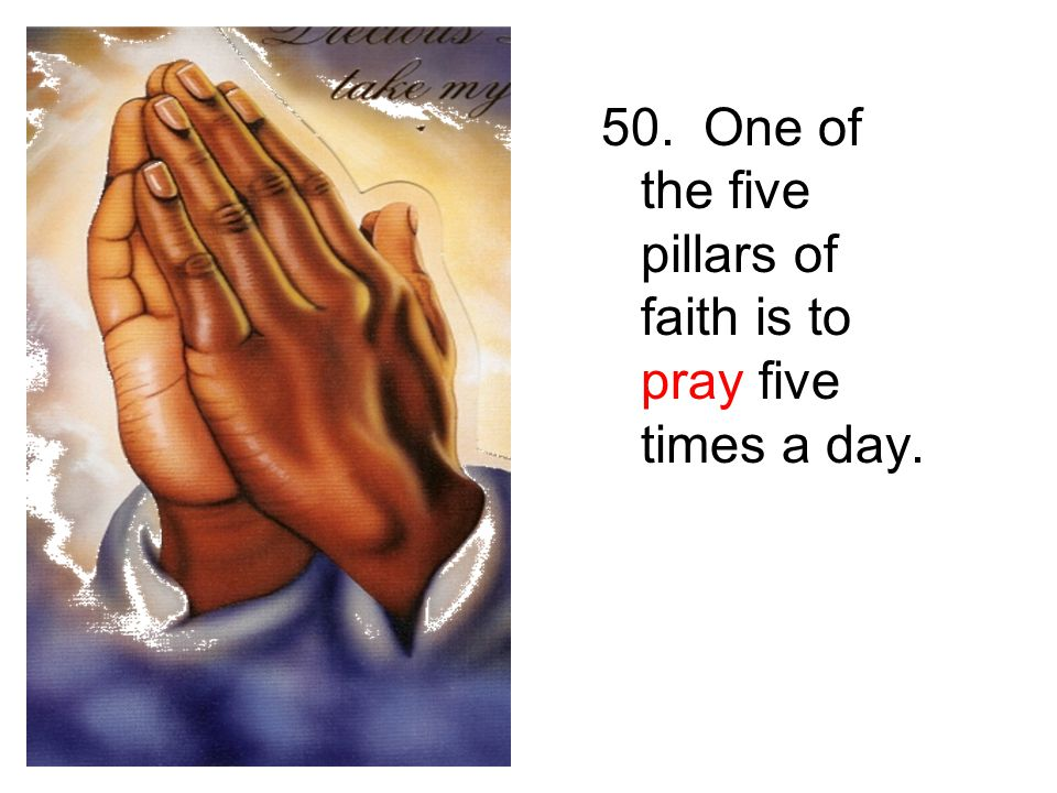 50. One of the five pillars of faith is to pray five times a day.