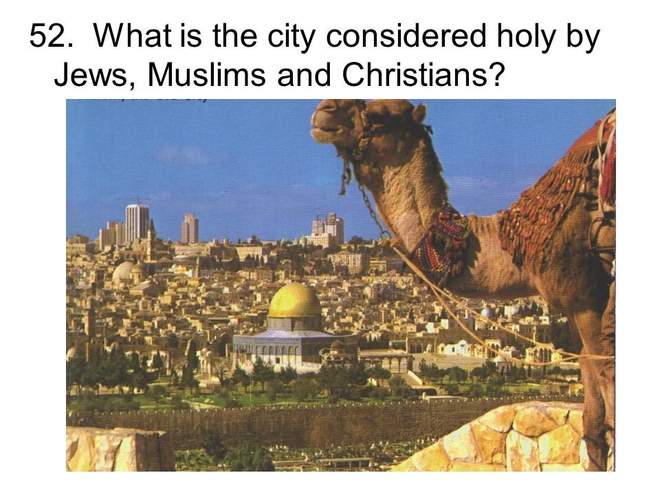 52. What is the city considered holy by Jews, Muslims and Christians