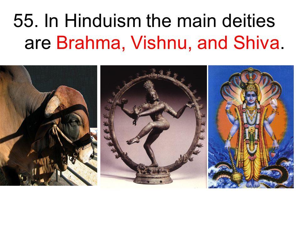 55. In Hinduism the main deities are Brahma, Vishnu, and Shiva.