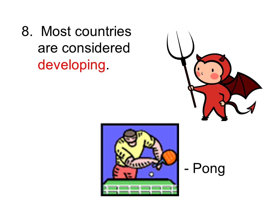 8. Most countries are considered developing. - Pong