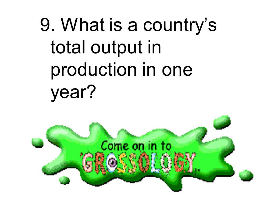 9. What is a country's total output in production in one year
