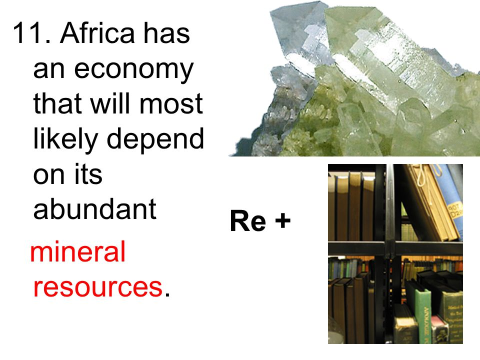 11. Africa has an economy that will most likely depend on its abundant mineral resources. Re +