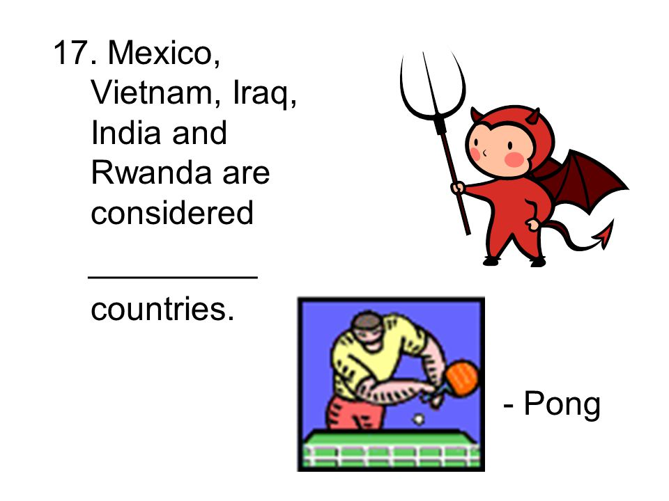 17. Mexico, Vietnam, Iraq, India and Rwanda are considered _________ countries. - Pong