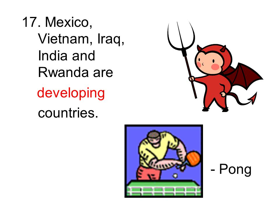 17. Mexico, Vietnam, Iraq, India and Rwanda are developing countries. - Pong