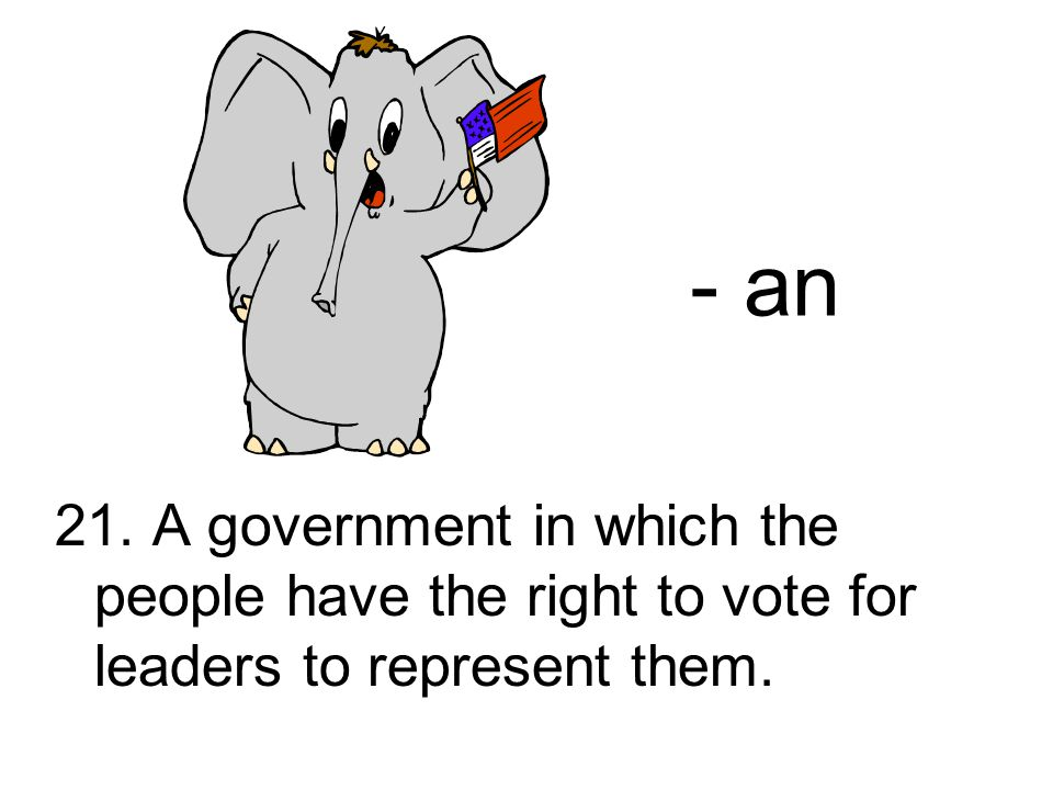 21. A government in which the people have the right to vote for leaders to represent them. - an