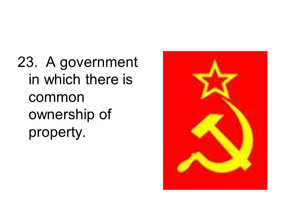 23. A government in which there is common ownership of property.