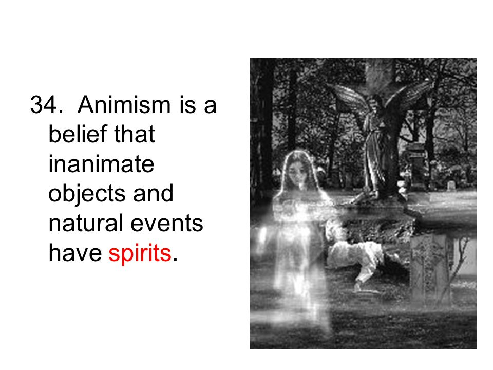 34. Animism is a belief that inanimate objects and natural events have spirits.