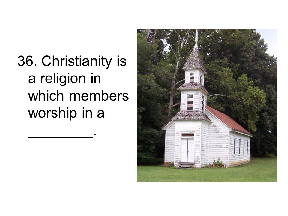 36. Christianity is a religion in which members worship in a ________.