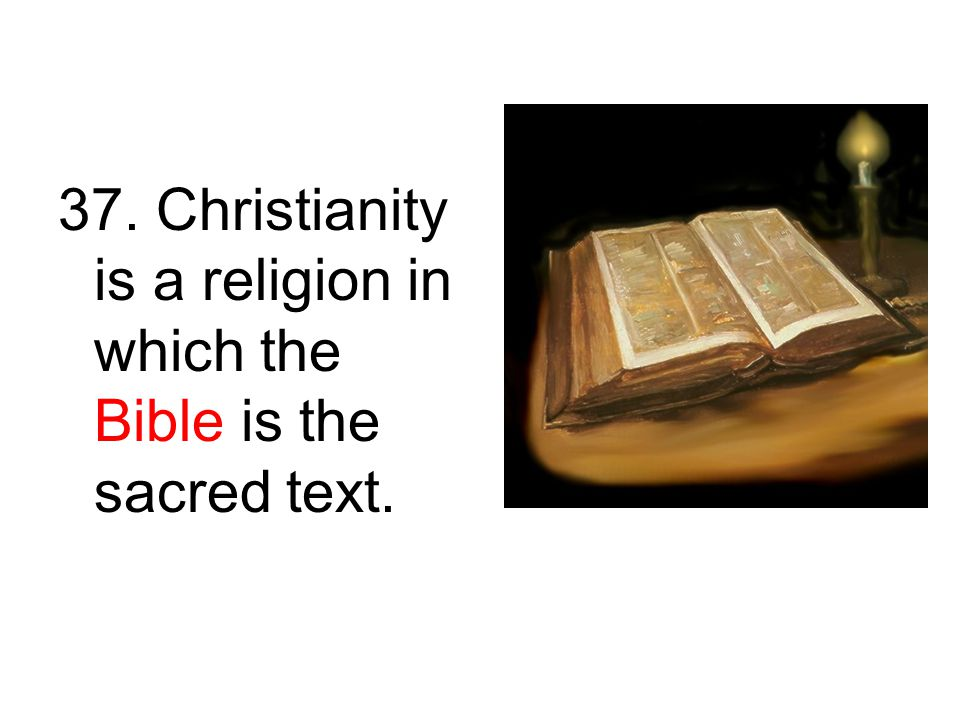 37. Christianity is a religion in which the Bible is the sacred text.