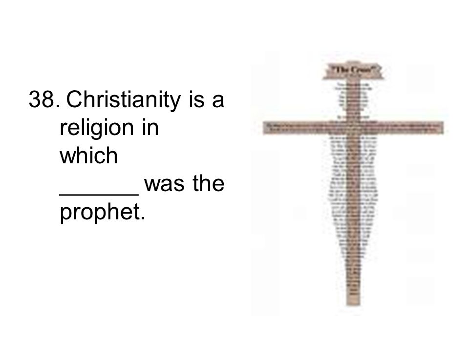 38. Christianity is a religion in which ______ was the prophet.