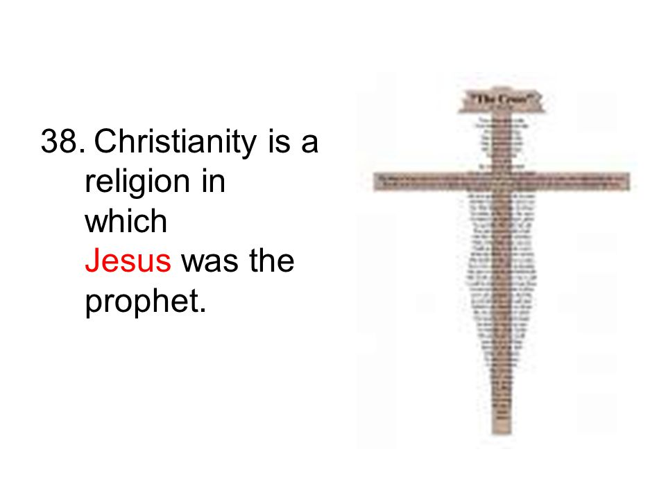 38. Christianity is a religion in which Jesus was the prophet.