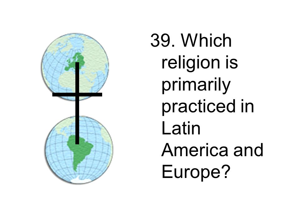 39. Which religion is primarily practiced in Latin America and Europe