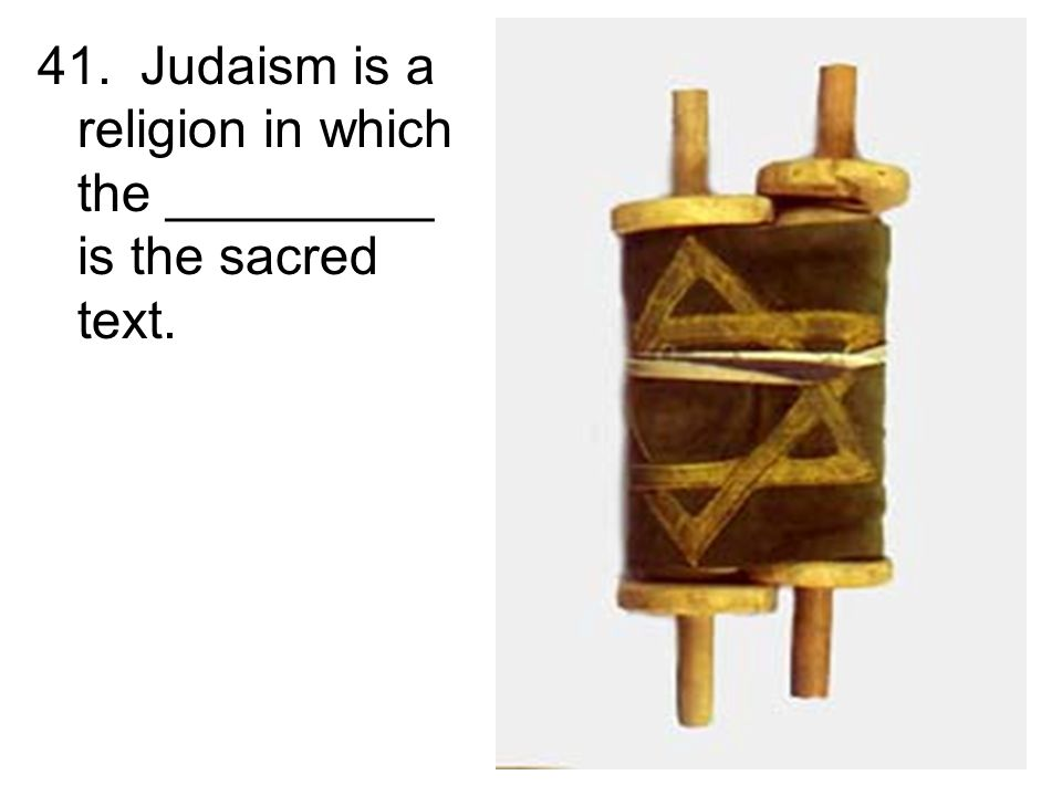 41. Judaism is a religion in which the _________ is the sacred text.