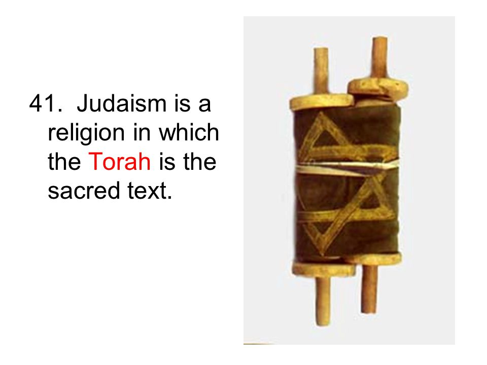 41. Judaism is a religion in which the Torah is the sacred text.