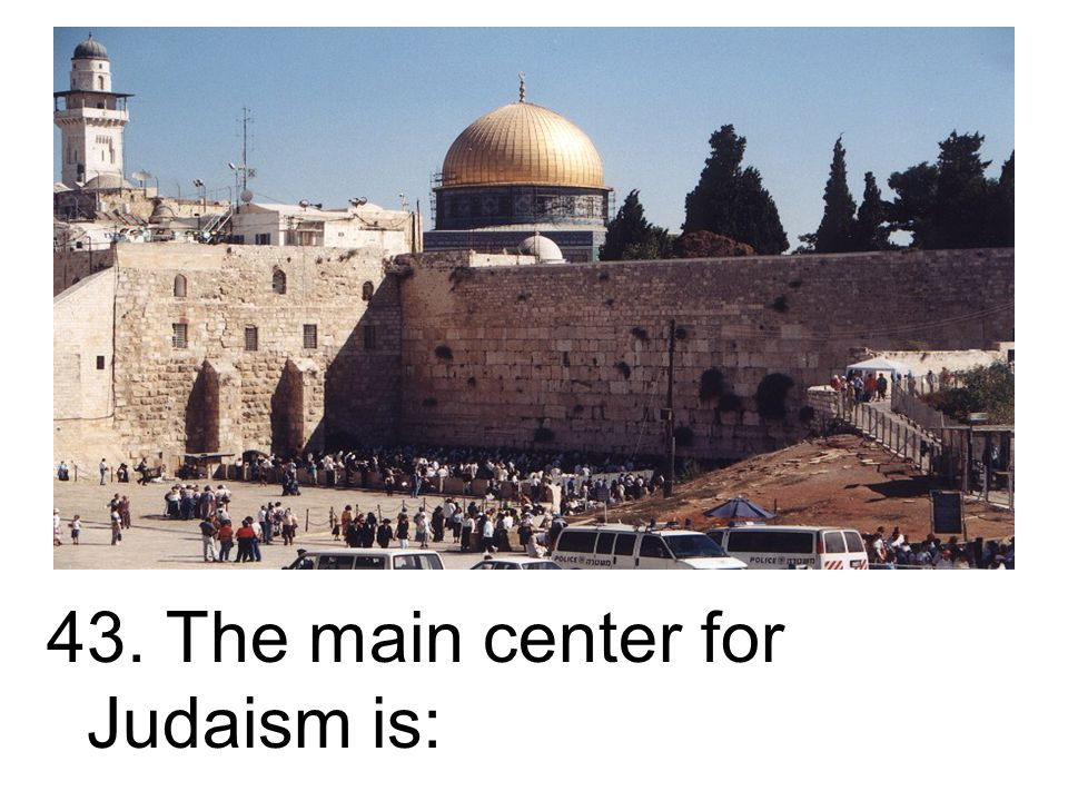 43. The main center for Judaism is: