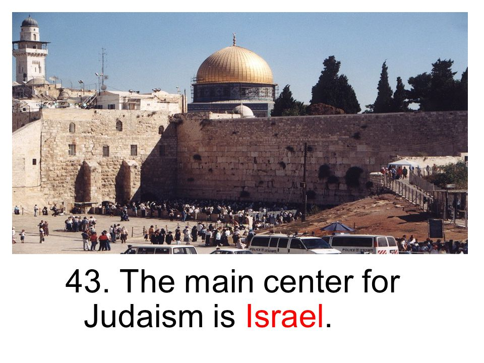 43. The main center for Judaism is Israel.