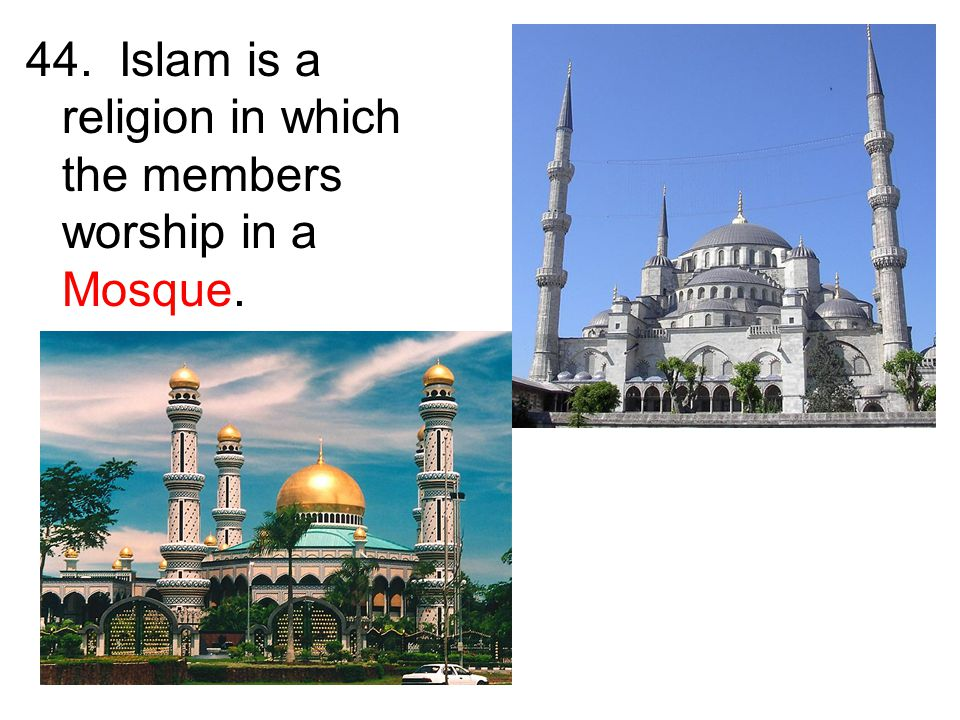 44. Islam is a religion in which the members worship in a Mosque.