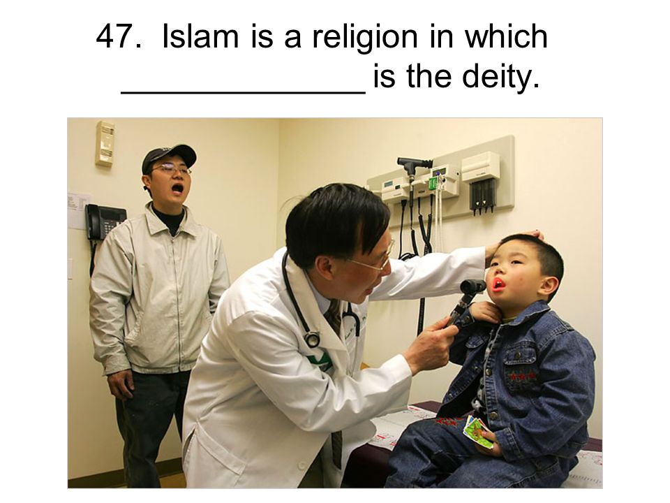 47. Islam is a religion in which _____________ is the deity.