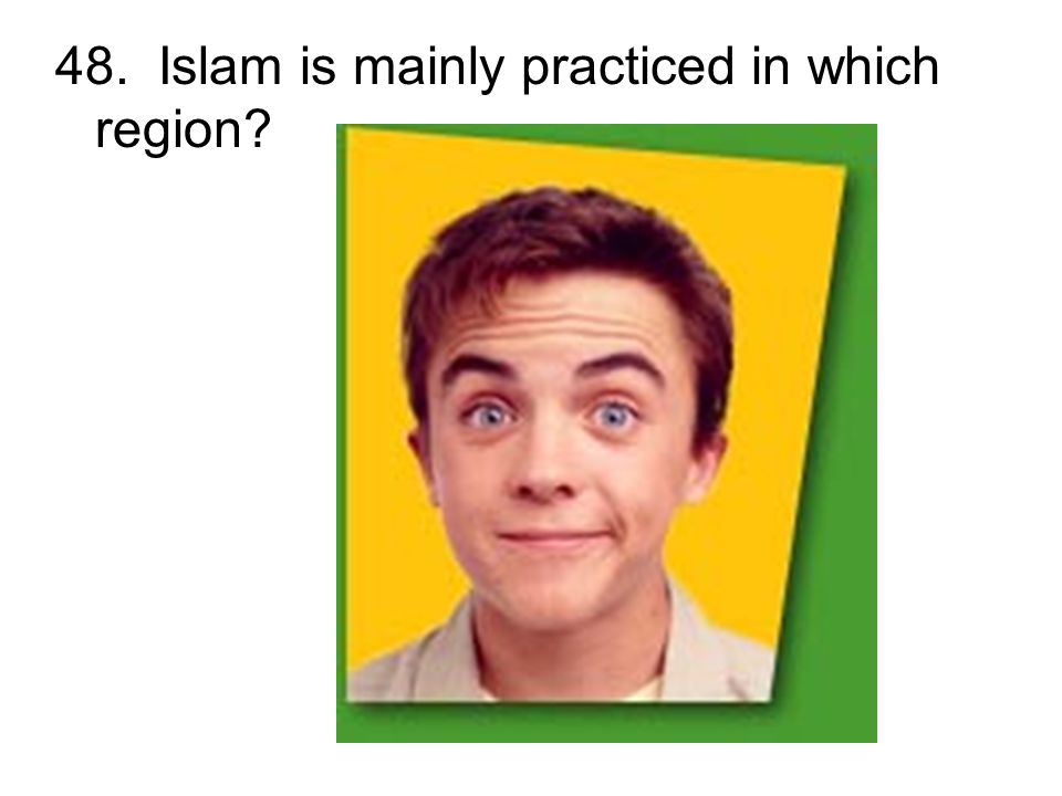 48. Islam is mainly practiced in which region