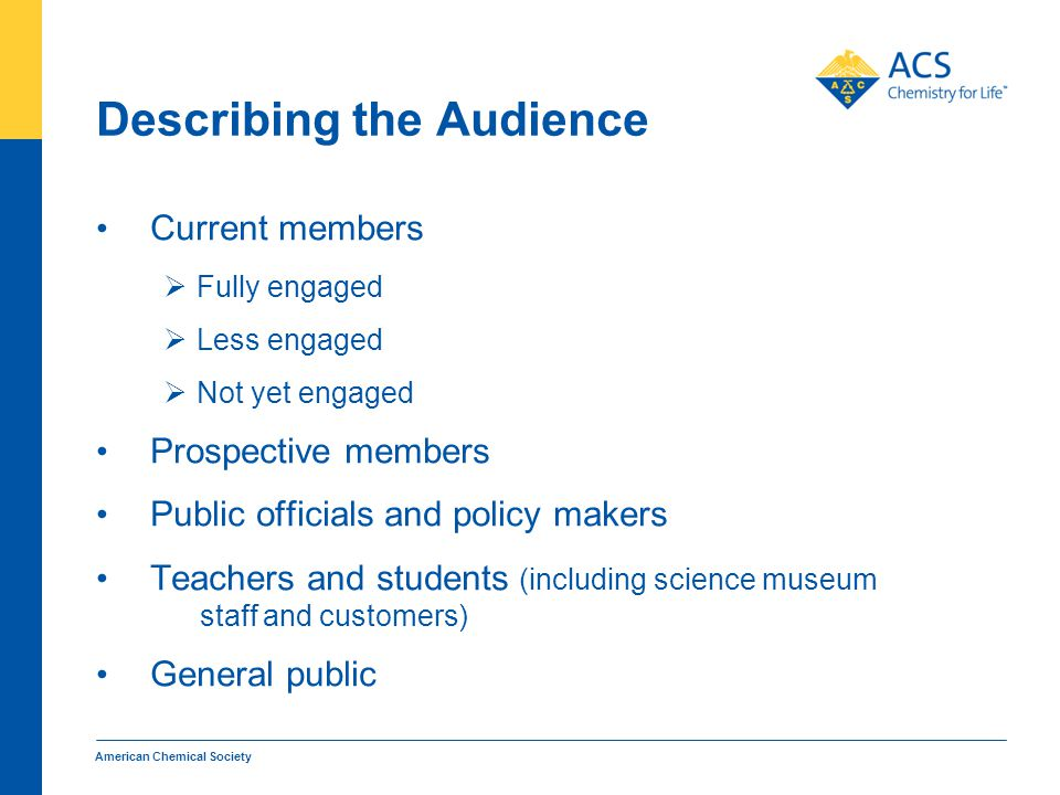 Describing the Audience Current members  Fully engaged  Less engaged  Not yet engaged Prospective members Public officials and policy makers Teachers and students (including science museum staff and customers) General public American Chemical Society