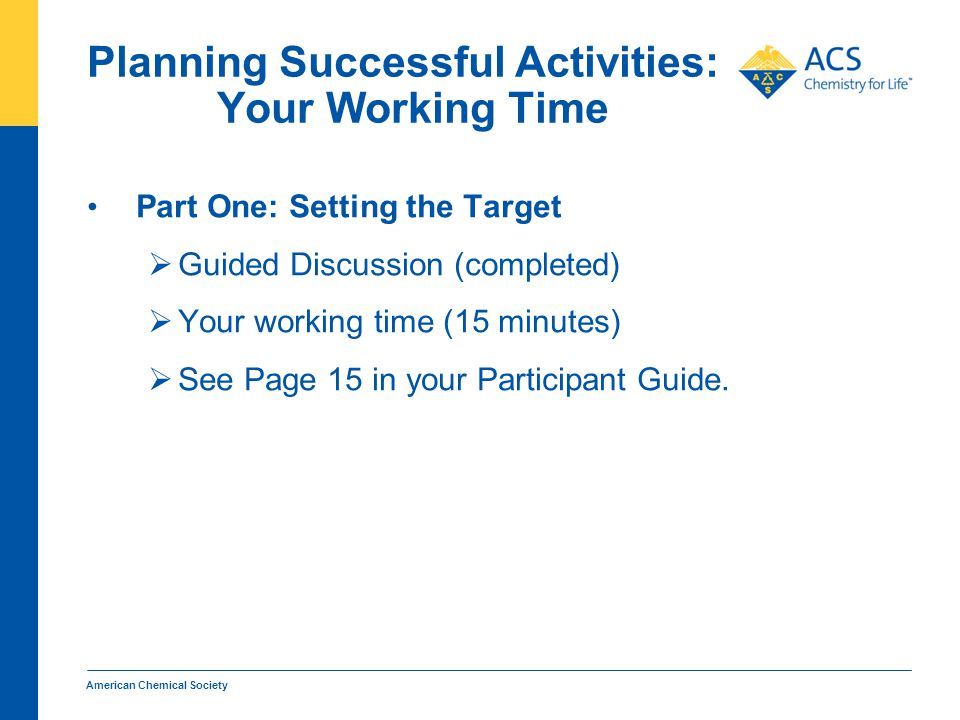Planning Successful Activities: Your Working Time Part One: Setting the Target  Guided Discussion (completed)  Your working time (15 minutes)  See Page 15 in your Participant Guide.