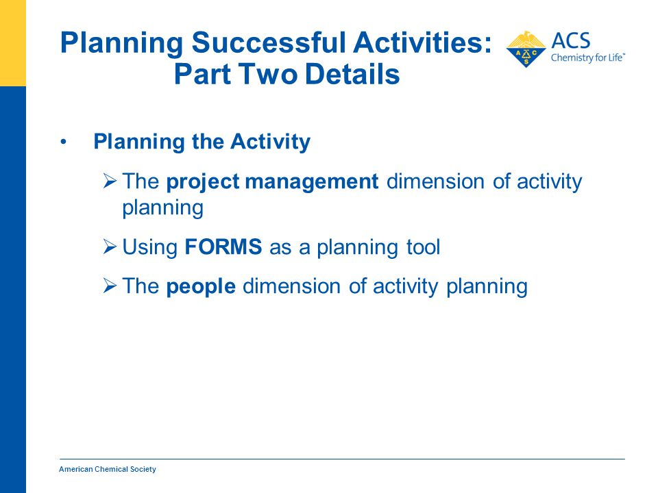 Planning Successful Activities: Part Two Details Planning the Activity  The project management dimension of activity planning  Using FORMS as a planning tool  The people dimension of activity planning American Chemical Society