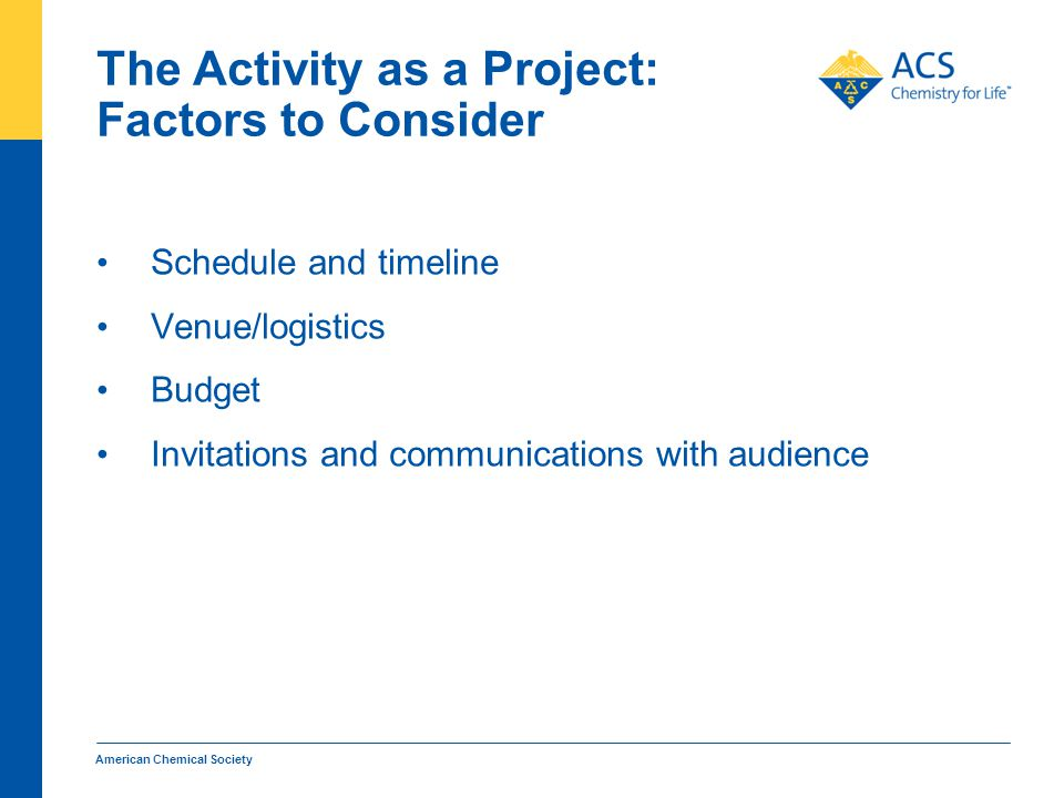 The Activity as a Project: Factors to Consider Schedule and timeline Venue/logistics Budget Invitations and communications with audience American Chemical Society
