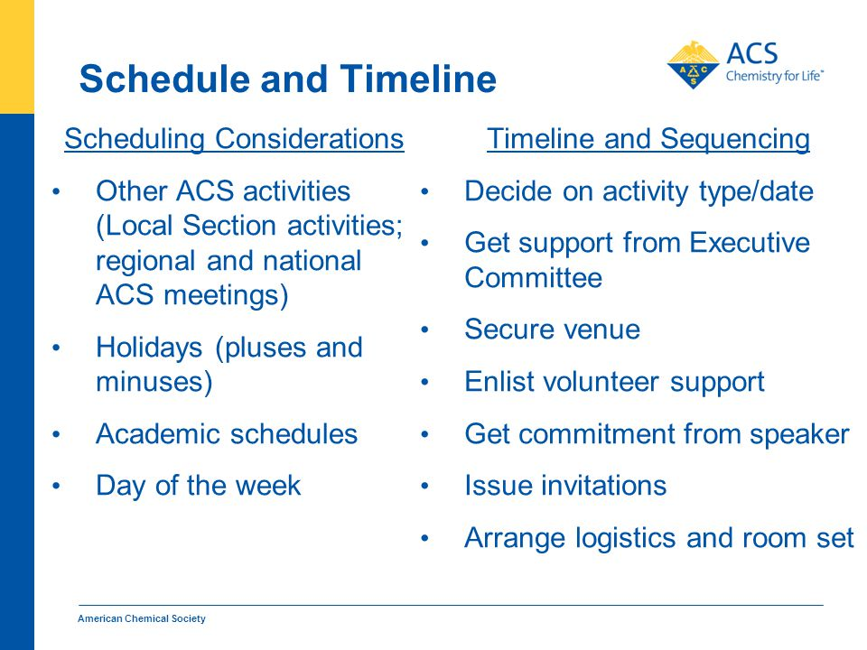 Schedule and Timeline Scheduling Considerations Other ACS activities (Local Section activities; regional and national ACS meetings) Holidays (pluses and minuses) Academic schedules Day of the week Timeline and Sequencing Decide on activity type/date Get support from Executive Committee Secure venue Enlist volunteer support Get commitment from speaker Issue invitations Arrange logistics and room set American Chemical Society