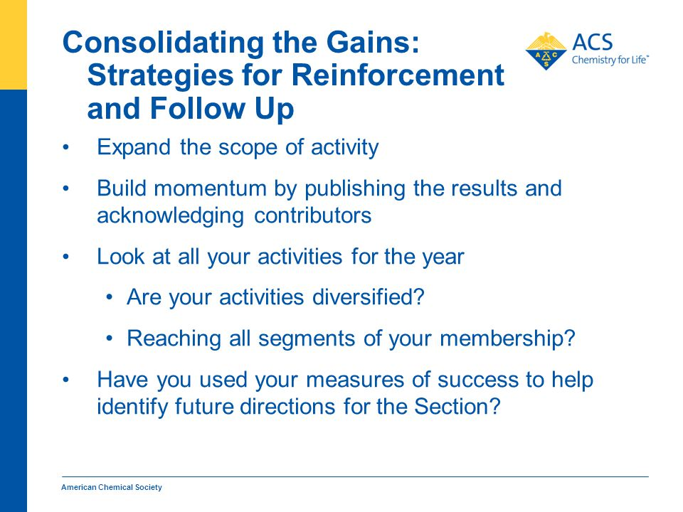 Consolidating the Gains: Strategies for Reinforcement and Follow Up Expand the scope of activity Build momentum by publishing the results and acknowledging contributors Look at all your activities for the year Are your activities diversified.