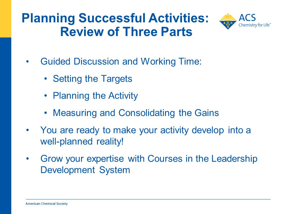 Planning Successful Activities: Review of Three Parts Guided Discussion and Working Time: Setting the Targets Planning the Activity Measuring and Consolidating the Gains You are ready to make your activity develop into a well-planned reality.
