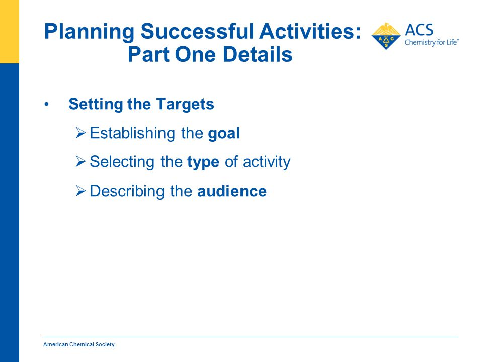 Planning Successful Activities: Part One Details Setting the Targets  Establishing the goal  Selecting the type of activity  Describing the audience American Chemical Society