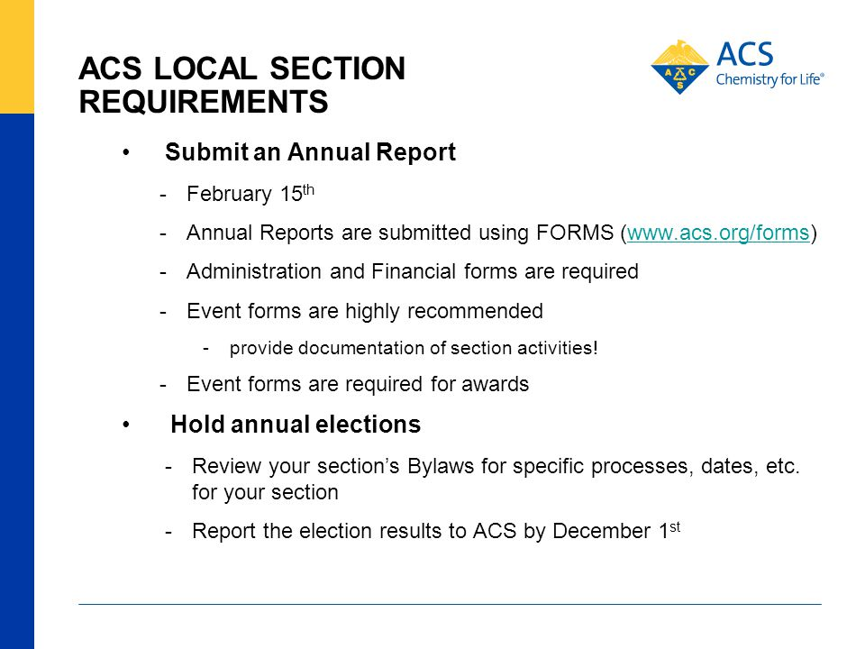 ACS LOCAL SECTION REQUIREMENTS Submit an Annual Report -February 15 th -Annual Reports are submitted using FORMS (www.acs.org/forms)www.acs.org/forms