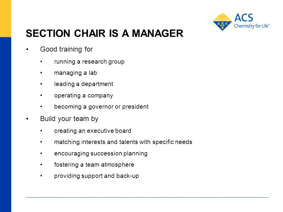 SECTION CHAIR IS A MANAGER Good training for running a research group managing a lab leading a department operating a company becoming a governor or president Build your team by creating an executive board matching interests and talents with specific needs encouraging succession planning fostering a team atmosphere providing support and back-up