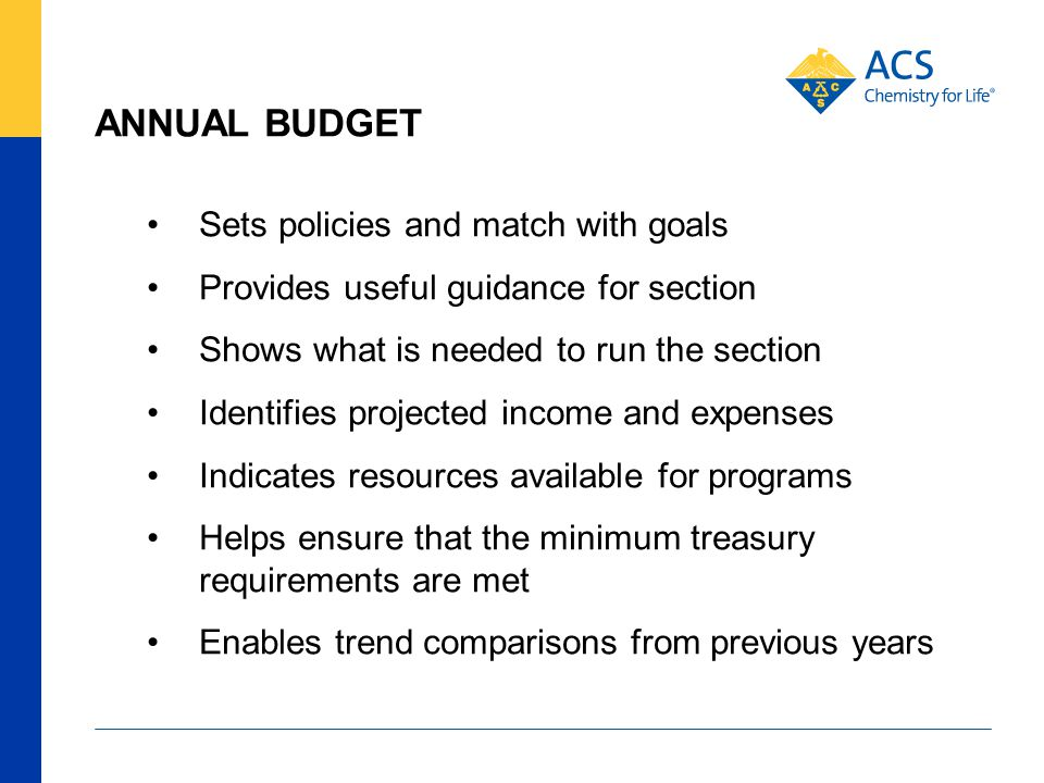 ANNUAL BUDGET Sets policies and match with goals Provides useful guidance for section Shows what is needed to run the section Identifies projected income and expenses Indicates resources available for programs Helps ensure that the minimum treasury requirements are met Enables trend comparisons from previous years