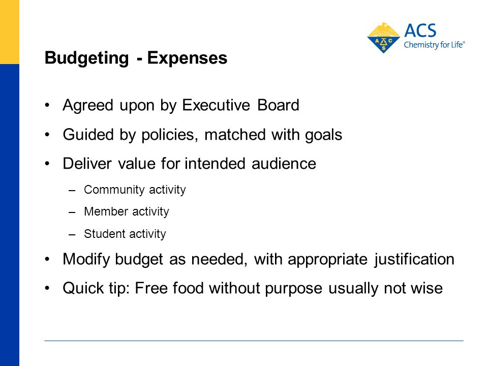 Budgeting - Expenses Agreed upon by Executive Board Guided by policies, matched with goals Deliver value for intended audience –Community activity –Member activity –Student activity Modify budget as needed, with appropriate justification Quick tip: Free food without purpose usually not wise