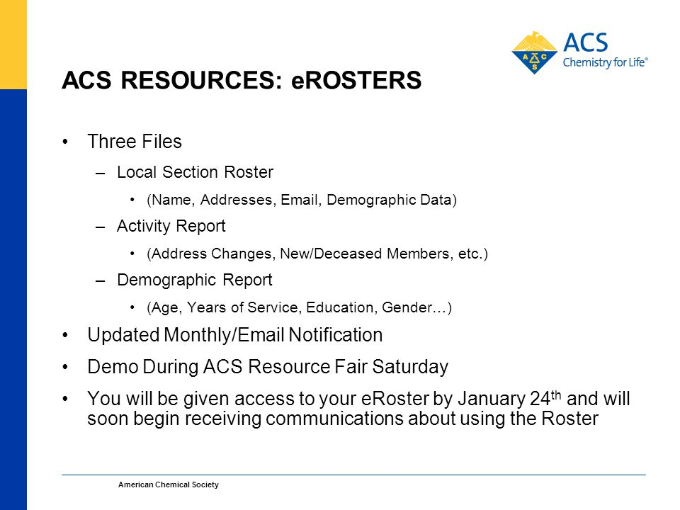 ACS RESOURCES: eROSTERS Three Files –Local Section Roster (Name, Addresses, Email, Demographic Data) –Activity Report (Address Changes, New/Deceased Members, etc.) –Demographic Report (Age, Years of Service, Education, Gender…) Updated Monthly/Email Notification Demo During ACS Resource Fair Saturday You will be given access to your eRoster by January 24 th and will soon begin receiving communications about using the Roster American Chemical Society