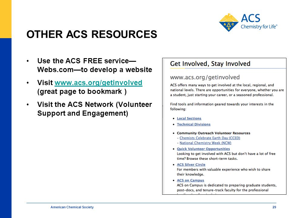 OTHER ACS RESOURCES Use the ACS FREE service— Webs.com—to develop a website Visit www.acs.org/getinvolved (great page to bookmark )www.acs.org/getinvolved Visit the ACS Network (Volunteer Support and Engagement) American Chemical Society 29