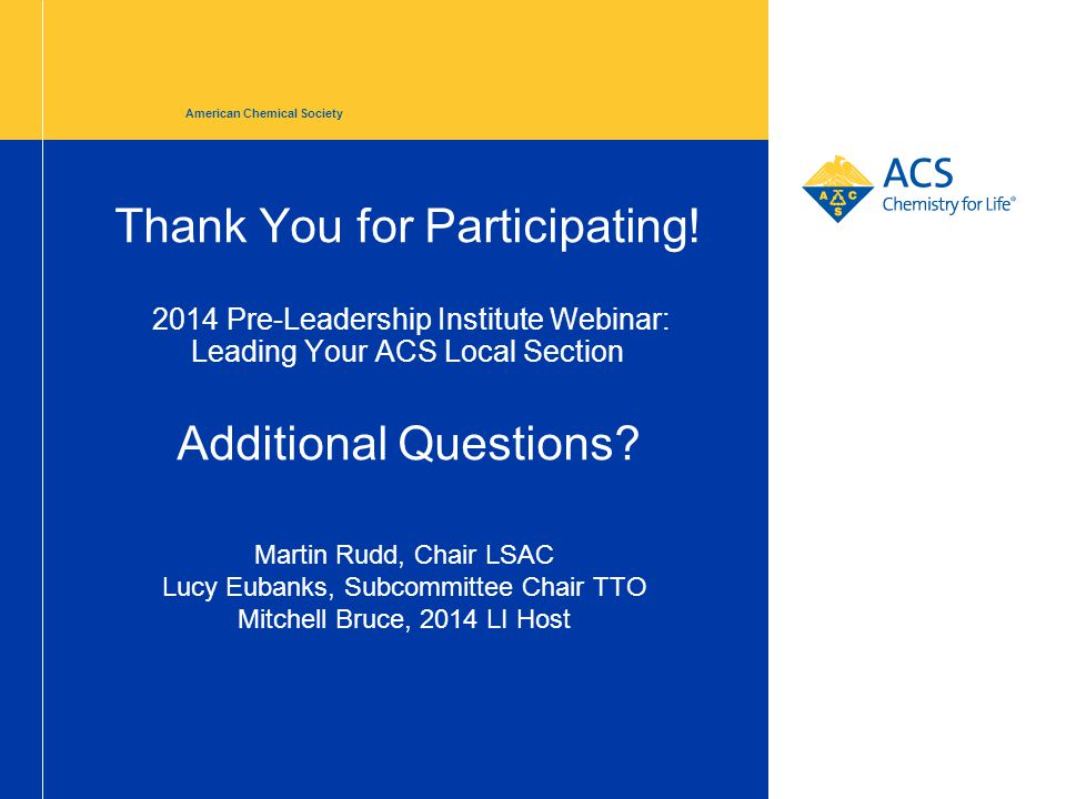 Thank You for Participating! 2014 Pre-Leadership Institute Webinar: Leading Your ACS Local Section Additional Questions? American Chemical Society Mar