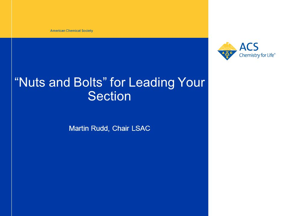 """""""Nuts and Bolts"""" for Leading Your Section American Chemical Society Martin Rudd, Chair LSAC"""
