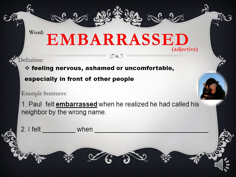 EMBARRASSED  feeling nervous, ashamed or uncomfortable, especially in front of other people Word: Definition: Example Sentences: 1. Paul felt embarra